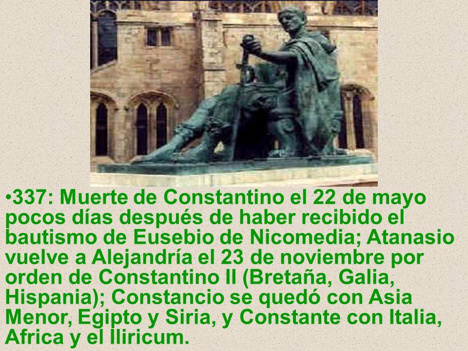 337: Muerte de Constantino el 22 de mayo pocos días después de haber recibido el bautismo de Eusebio de Nicomedia; Atanasio vuelve a Alejandría el 23