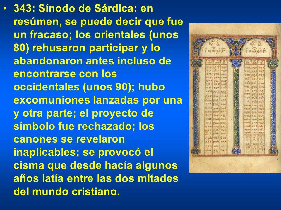 343: Sínodo de Sárdica: en resúmen, se puede decir que fue un fracaso; los orientales (unos 80) rehusaron participar y lo abandonaron antes incluso de