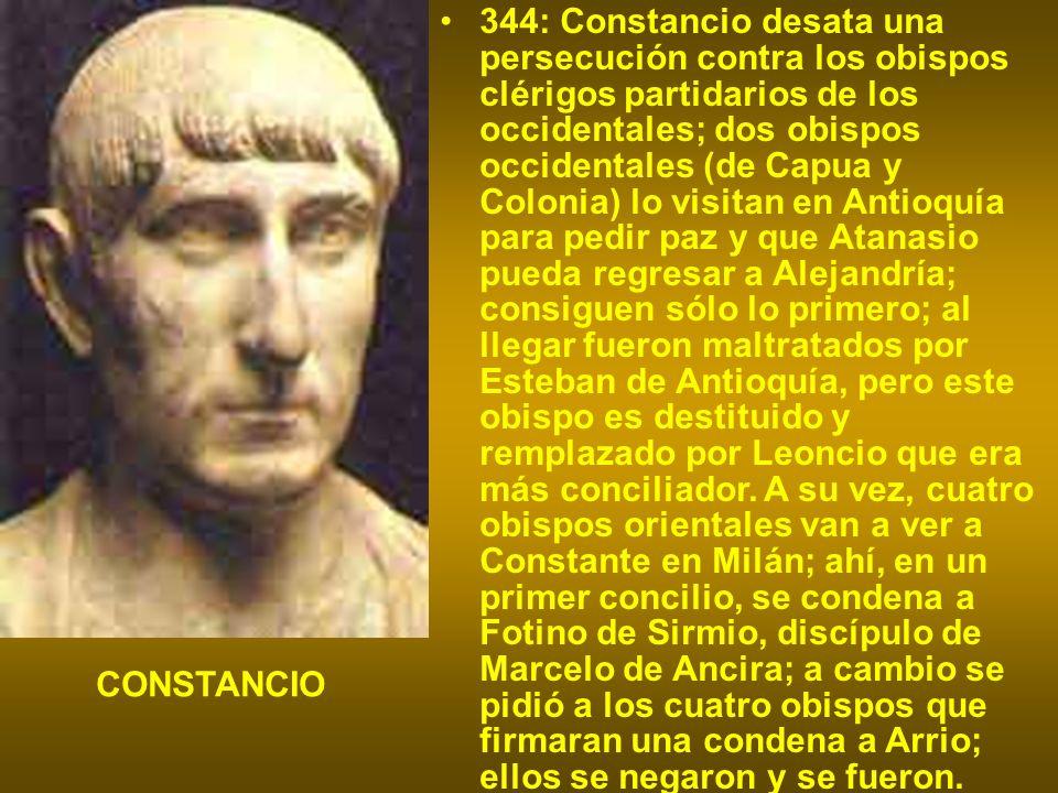 344: Constancio desata una persecución contra los obispos clérigos partidarios de los occidentales; dos obispos occidentales (de Capua y Colonia) lo v