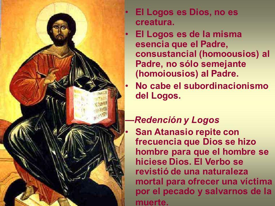 El Logos es Dios, no es creatura. El Logos es de la misma esencia que el Padre, consustancial (homoousios) al Padre, no sólo semejante (homoiousios) a