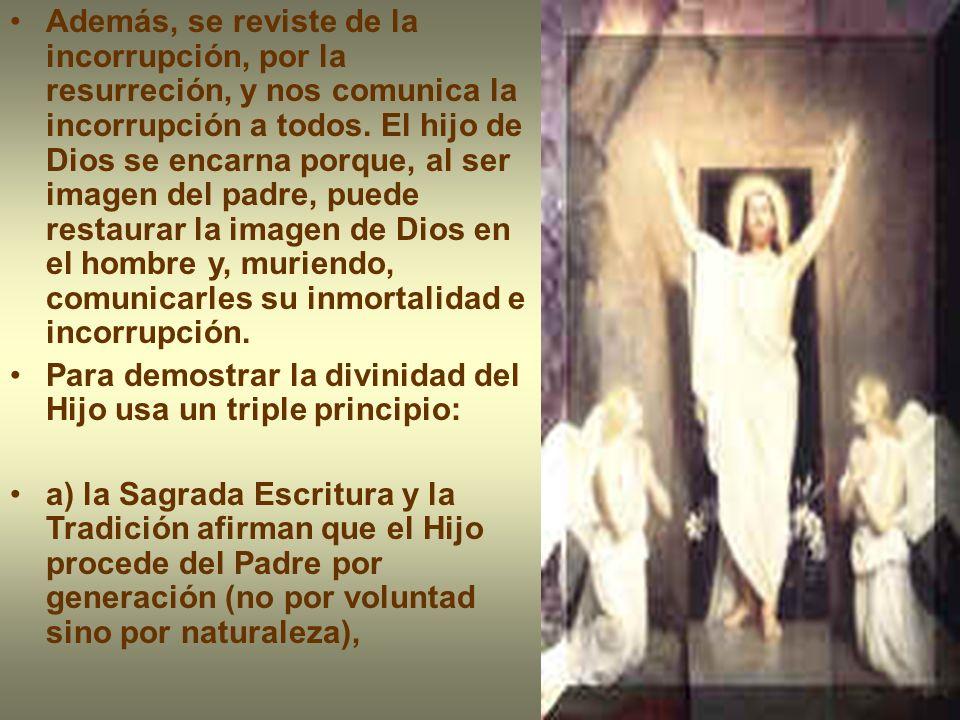 Además, se reviste de la incorrupción, por la resurreción, y nos comunica la incorrupción a todos. El hijo de Dios se encarna porque, al ser imagen de