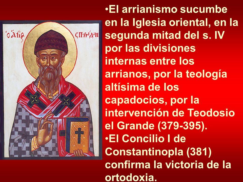 El arrianismo sucumbe en la Iglesia oriental, en la segunda mitad del s. IV por las divisiones internas entre los arrianos, por la teología altísima d