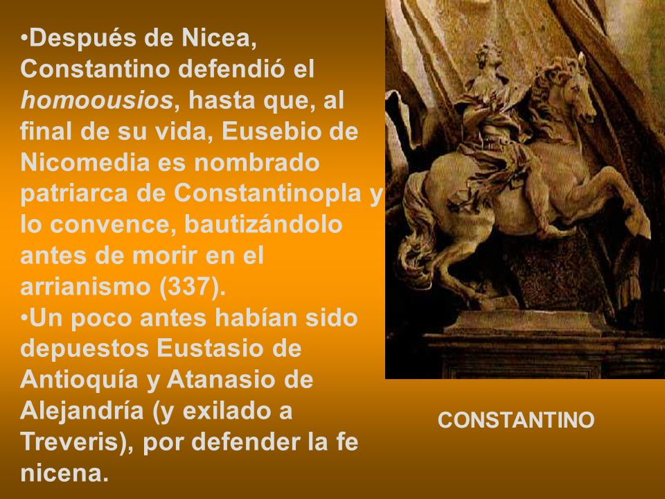 Después de Nicea, Constantino defendió el homoousios, hasta que, al final de su vida, Eusebio de Nicomedia es nombrado patriarca de Constantinopla y l