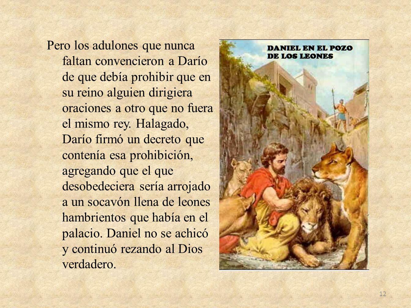 Pero los adulones que nunca faltan convencieron a Darío de que debía prohibir que en su reino alguien dirigiera oraciones a otro que no fuera el mismo