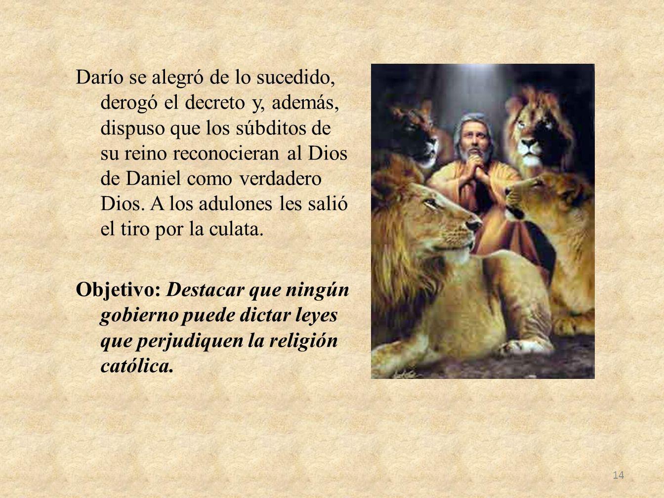 Darío se alegró de lo sucedido, derogó el decreto y, además, dispuso que los súbditos de su reino reconocieran al Dios de Daniel como verdadero Dios.