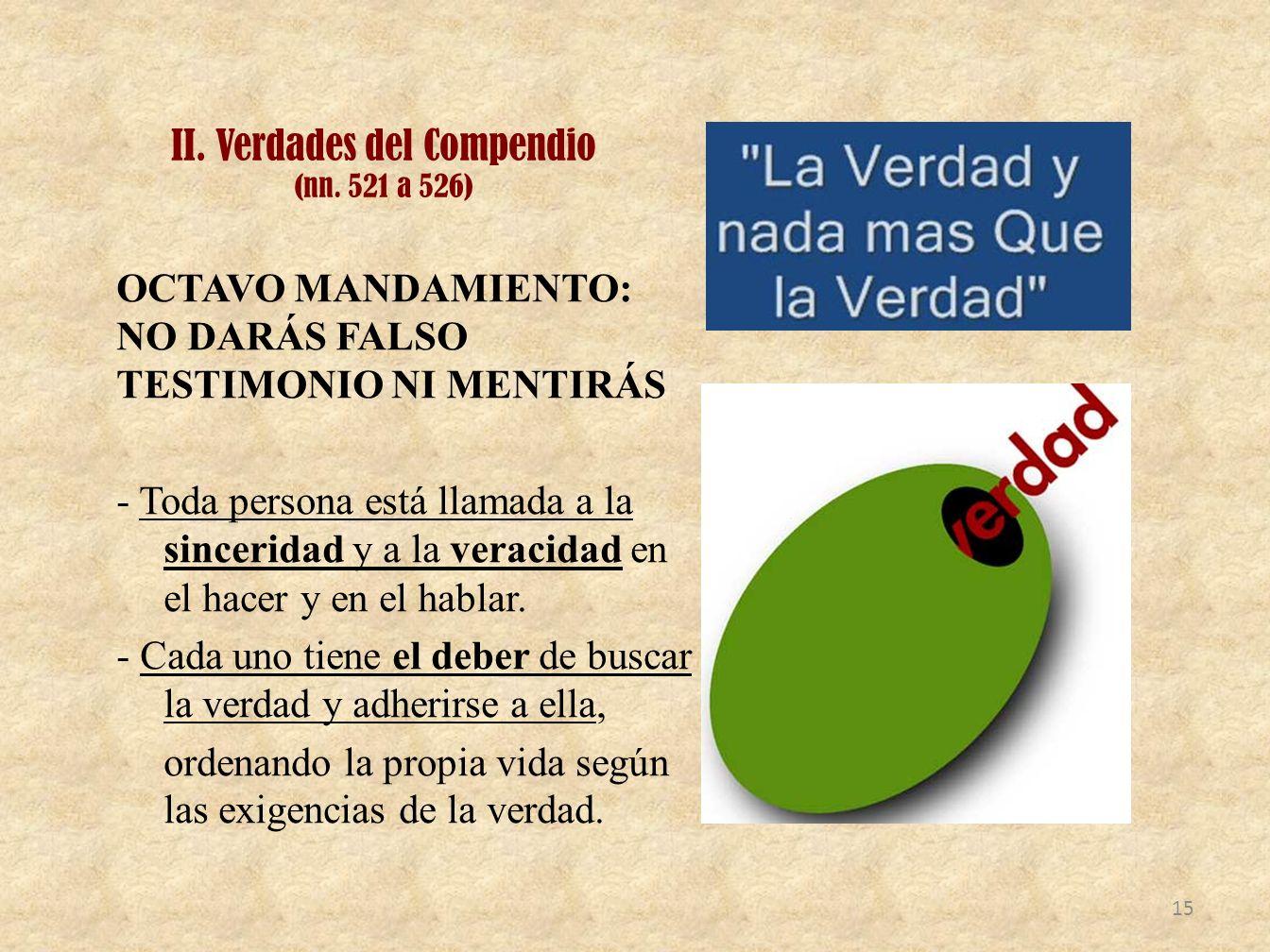 II. Verdades del Compendio (nn. 521 a 526) OCTAVO MANDAMIENTO: NO DARÁS FALSO TESTIMONIO NI MENTIRÁS - Toda persona está llamada a la sinceridad y a l