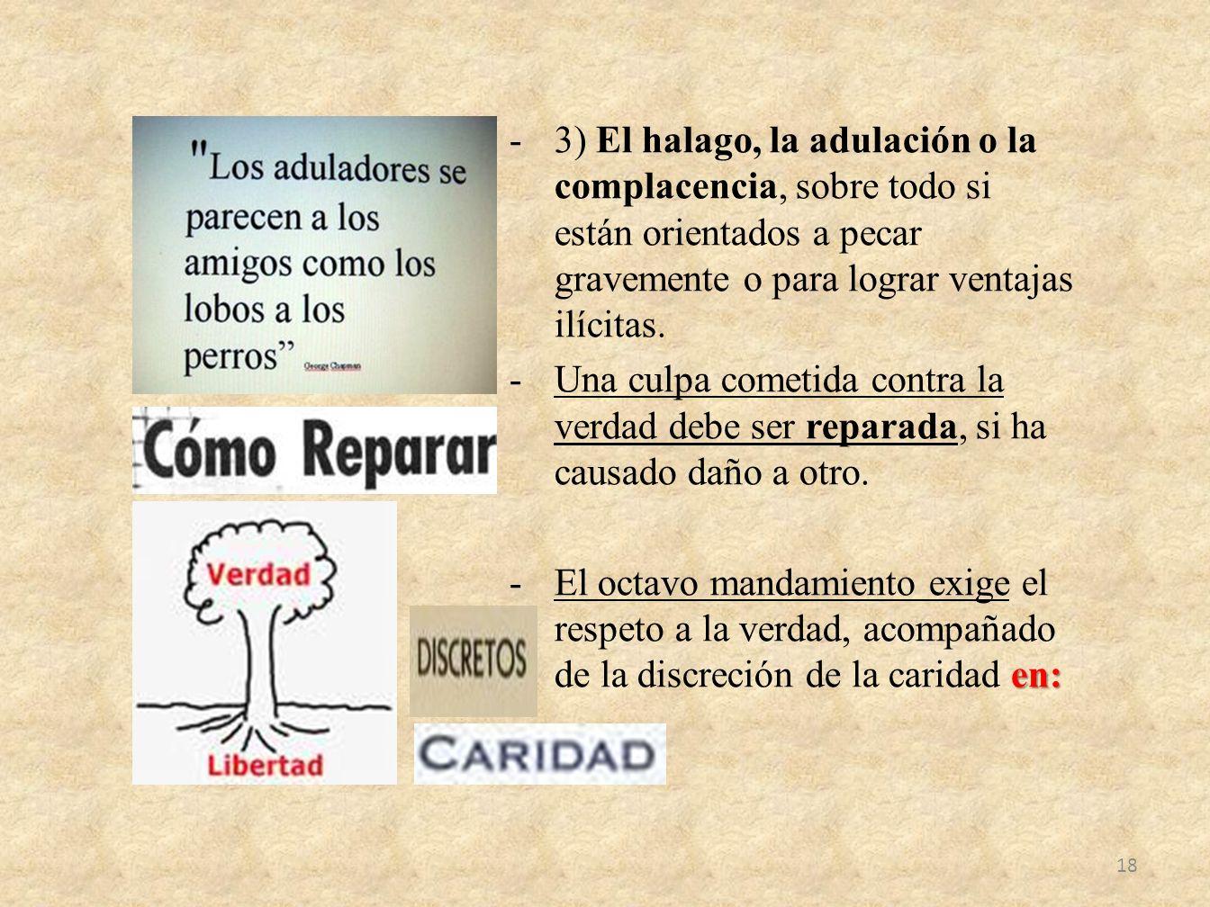 -3) El halago, la adulación o la complacencia, sobre todo si están orientados a pecar gravemente o para lograr ventajas ilícitas. -Una culpa cometida