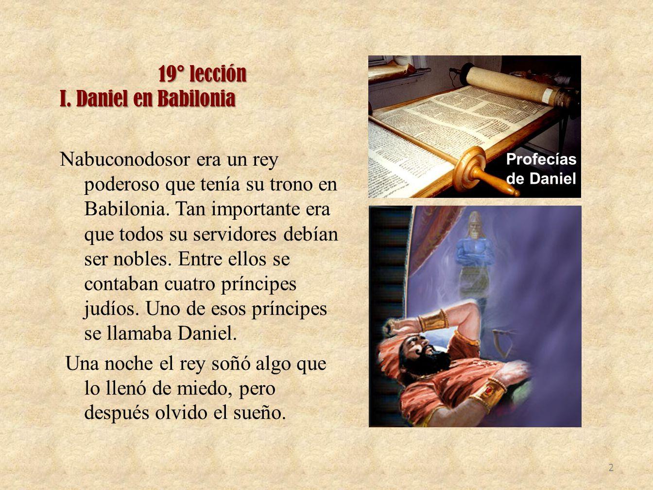 19° lección I. Daniel en Babilonia Nabuconodosor era un rey poderoso que tenía su trono en Babilonia. Tan importante era que todos su servidores debía