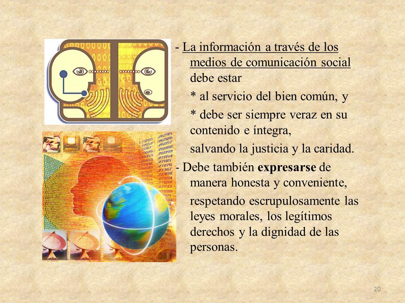 - La información a través de los medios de comunicación social debe estar * al servicio del bien común, y * debe ser siempre veraz en su contenido e í