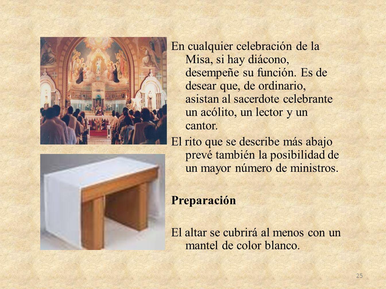 En cualquier celebración de la Misa, si hay diácono, desempeñe su función. Es de desear que, de ordinario, asistan al sacerdote celebrante un acólito,