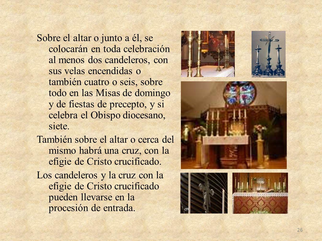 Sobre el altar o junto a él, se colocarán en toda celebración al menos dos candeleros, con sus velas encendidas o también cuatro o seis, sobre todo en