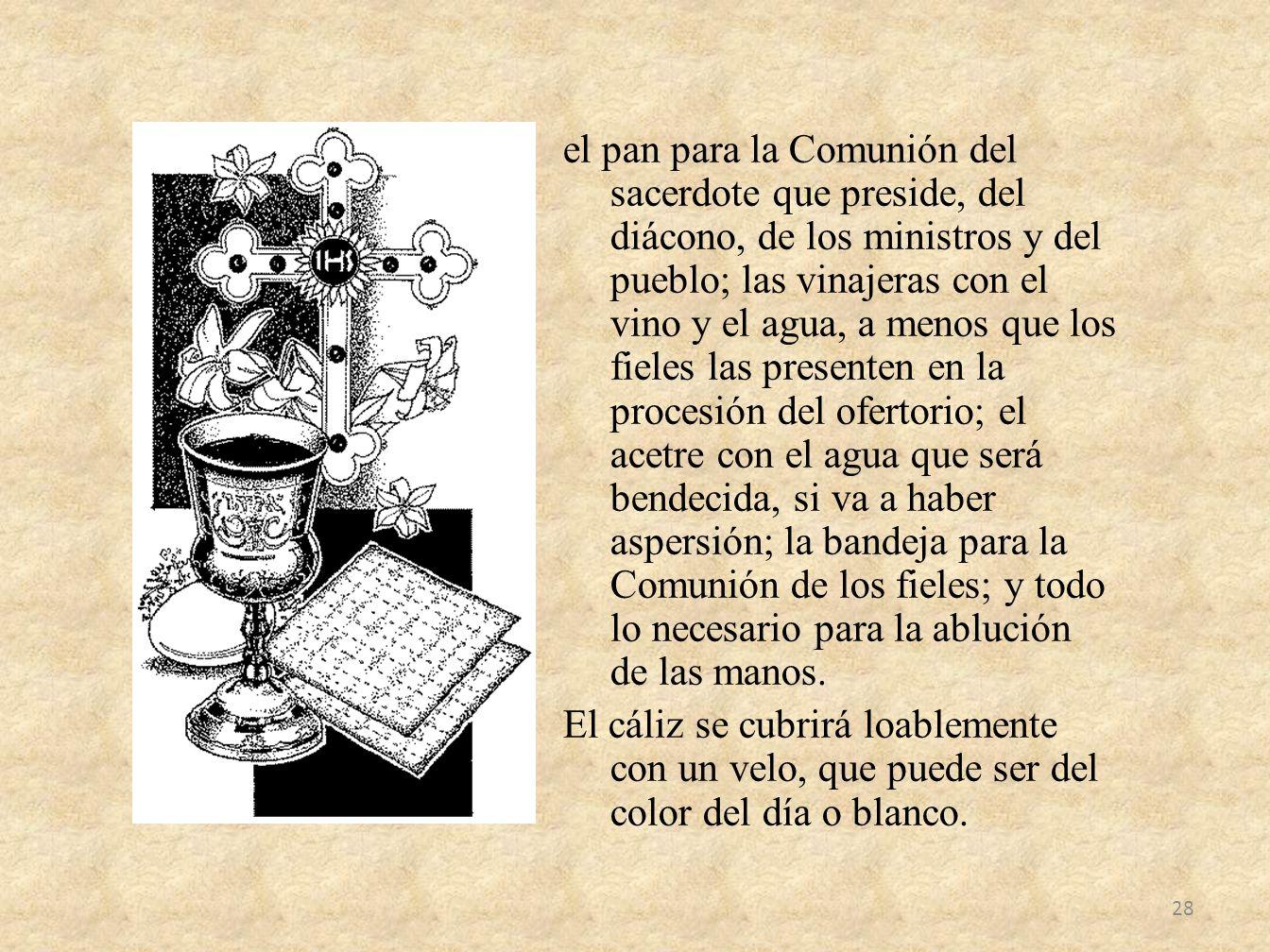el pan para la Comunión del sacerdote que preside, del diácono, de los ministros y del pueblo; las vinajeras con el vino y el agua, a menos que los fi