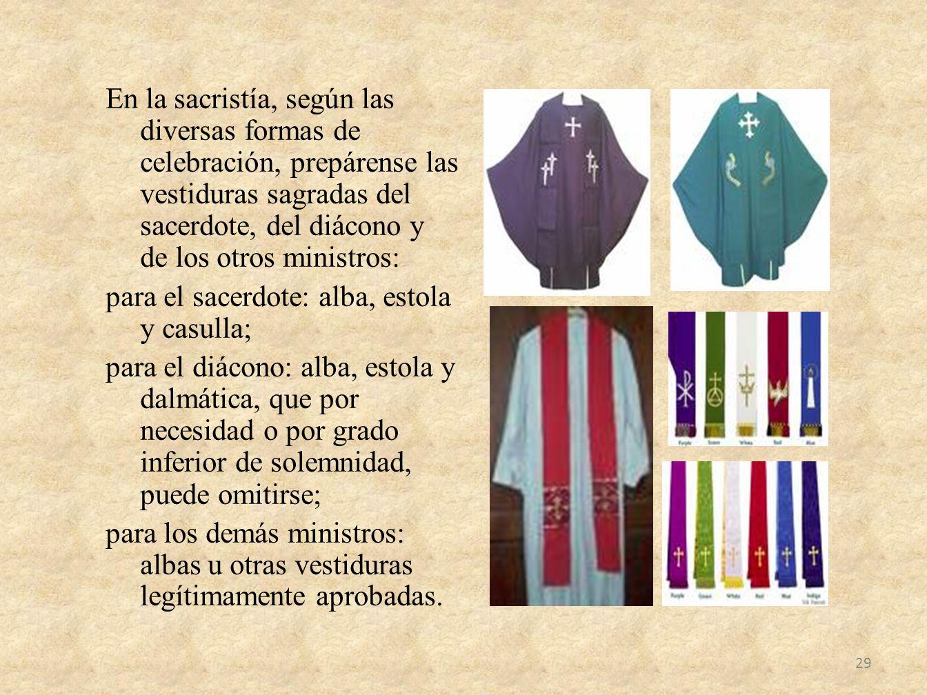 En la sacristía, según las diversas formas de celebración, prepárense las vestiduras sagradas del sacerdote, del diácono y de los otros ministros: par