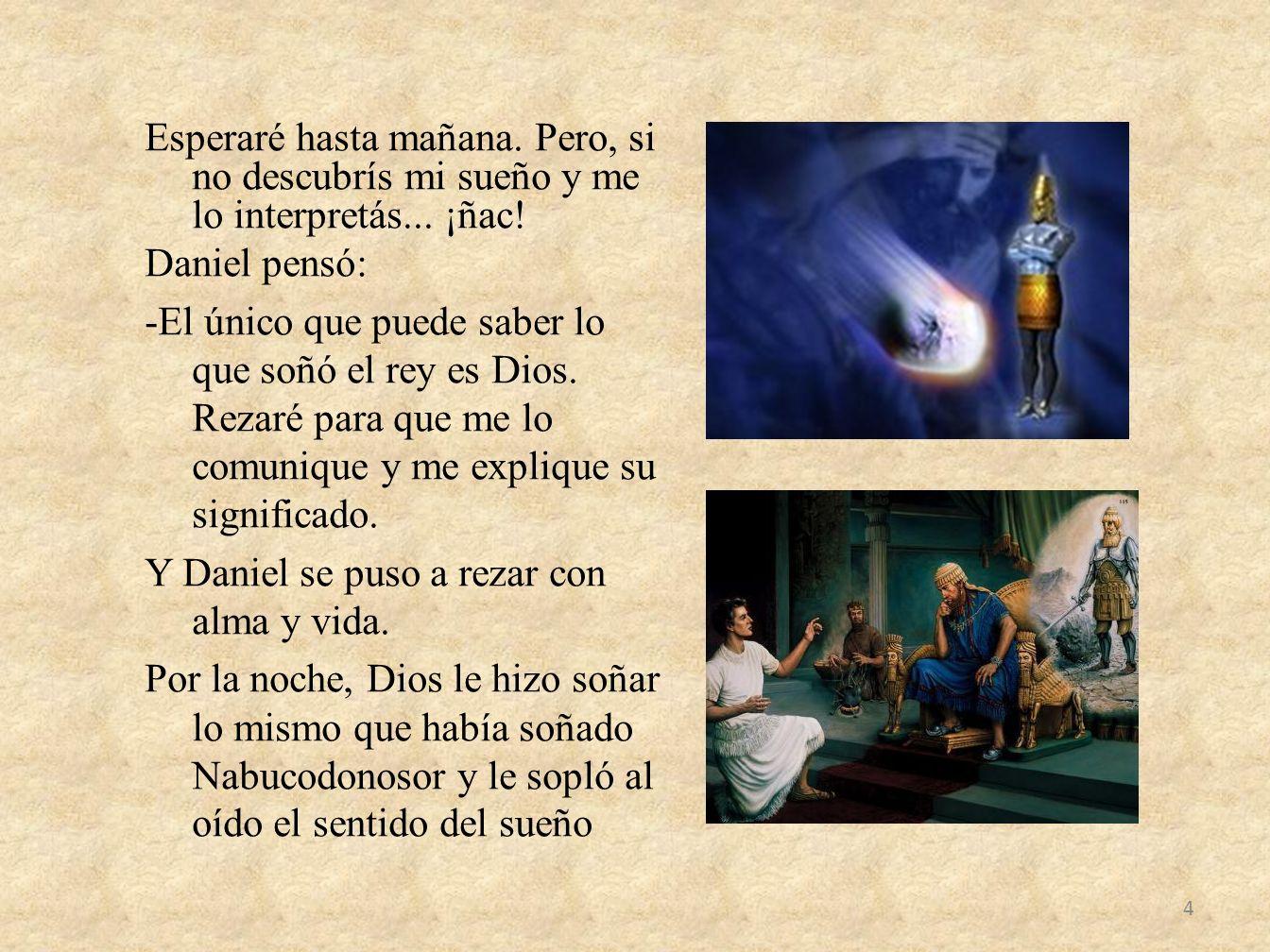 Esperaré hasta mañana. Pero, si no descubrís mi sueño y me lo interpretás... ¡ñac! Daniel pensó: -El único que puede saber lo que soñó el rey es Dios.