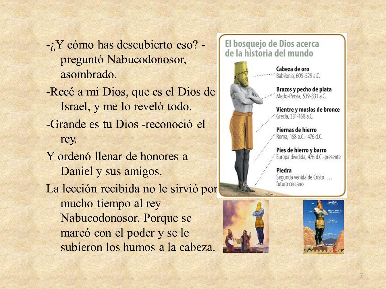 -¿Y cómo has descubierto eso? - preguntó Nabucodonosor, asombrado. -Recé a mi Dios, que es el Dios de Israel, y me lo reveló todo. -Grande es tu Dios