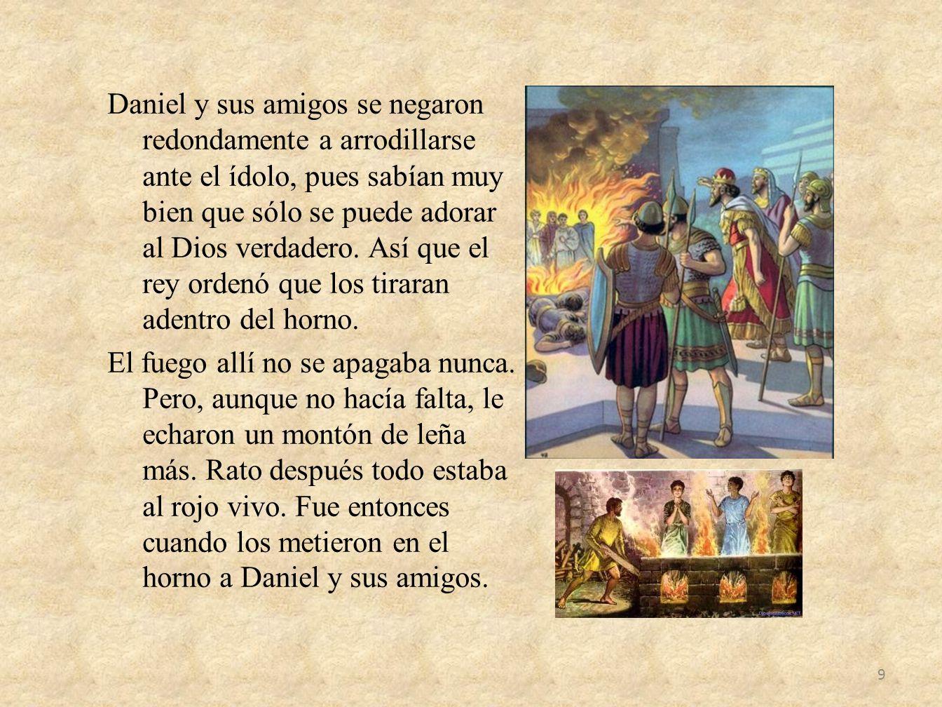 Daniel y sus amigos se negaron redondamente a arrodillarse ante el ídolo, pues sabían muy bien que sólo se puede adorar al Dios verdadero. Así que el