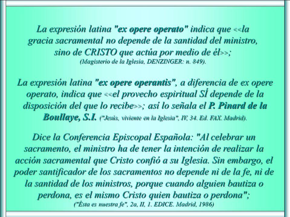 La expresión latina ex opere operantis , a diferencia de ex opere operato, indica que > ; así lo señala el P.