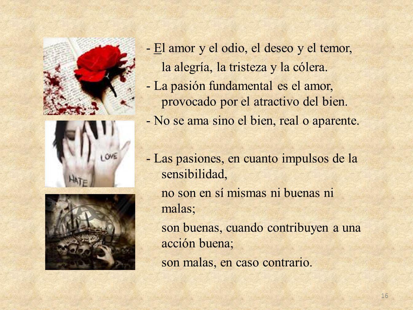 - El amor y el odio, el deseo y el temor, la alegría, la tristeza y la cólera. - La pasión fundamental es el amor, provocado por el atractivo del bien