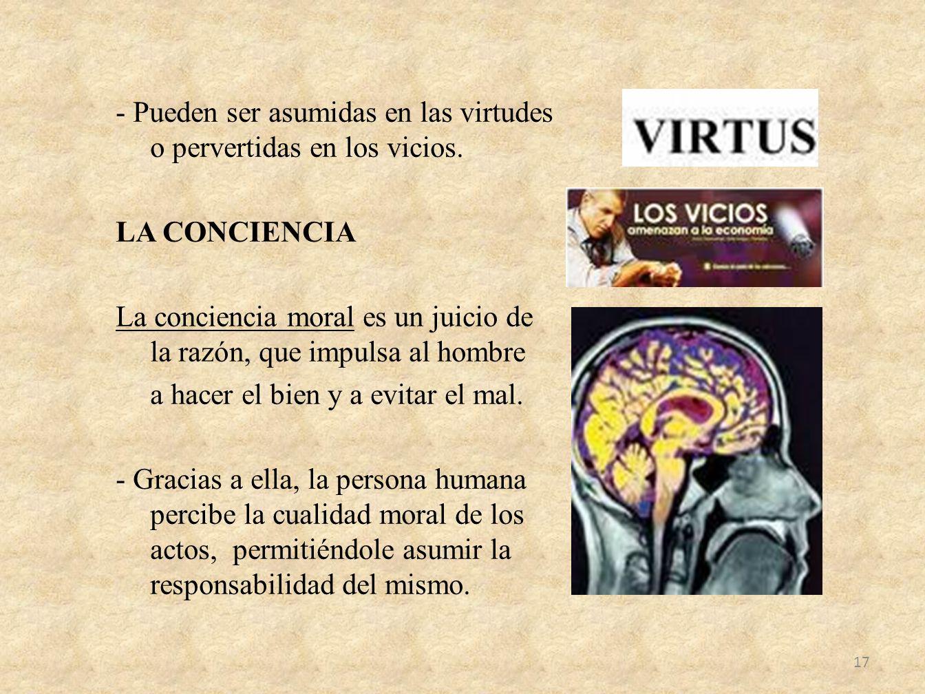 - Pueden ser asumidas en las virtudes o pervertidas en los vicios. LA CONCIENCIA La conciencia moral es un juicio de la razón, que impulsa al hombre a