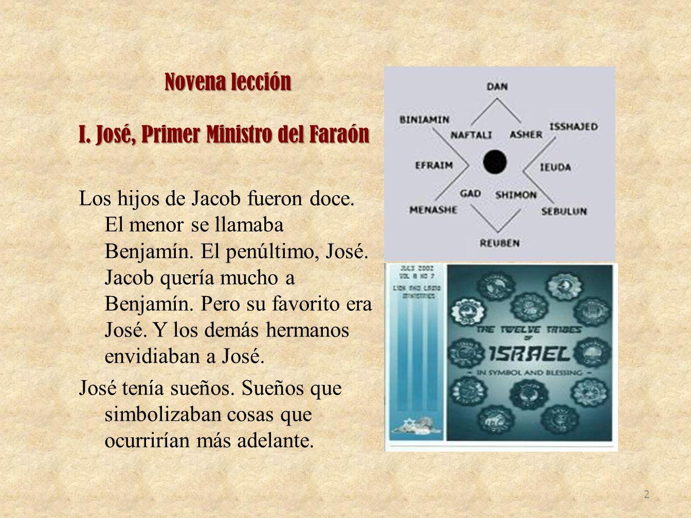Novena lección I. José, Primer Ministro del Faraón Los hijos de Jacob fueron doce. El menor se llamaba Benjamín. El penúltimo, José. Jacob quería much