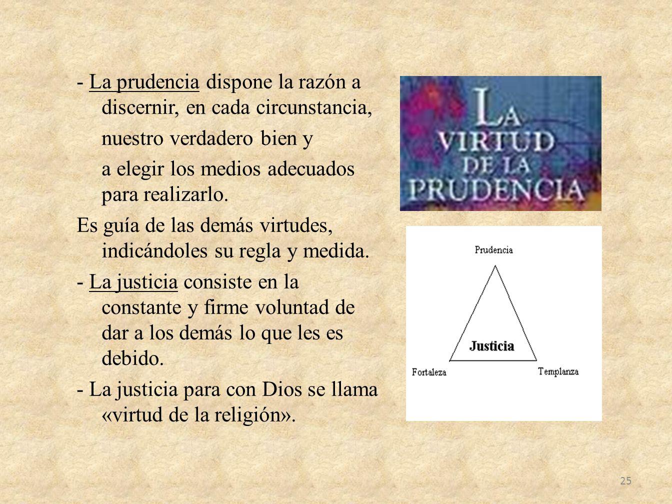 - La prudencia dispone la razón a discernir, en cada circunstancia, nuestro verdadero bien y a elegir los medios adecuados para realizarlo. Es guía de