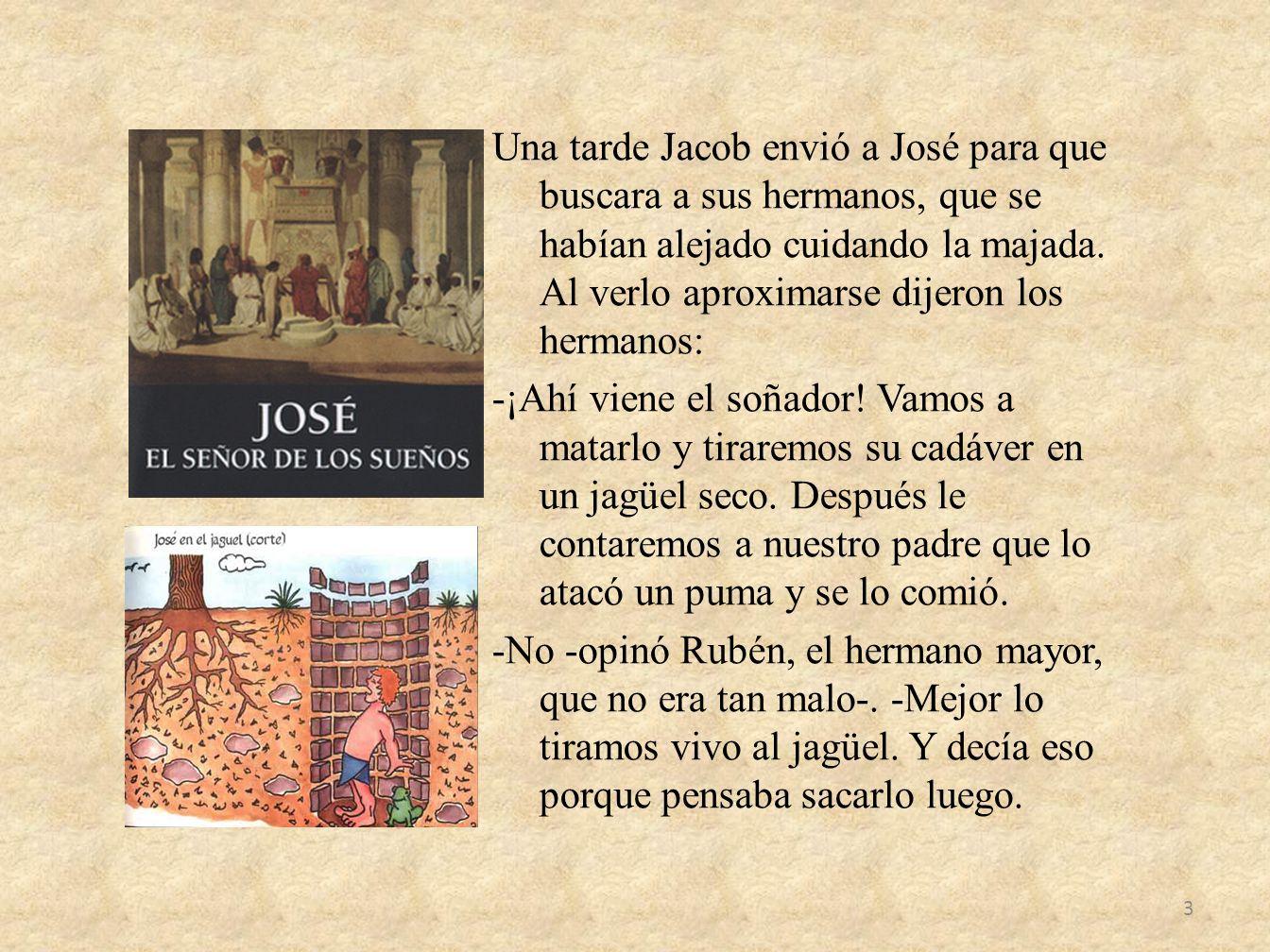 Una tarde Jacob envió a José para que buscara a sus hermanos, que se habían alejado cuidando la majada. Al verlo aproximarse dijeron los hermanos: -¡A