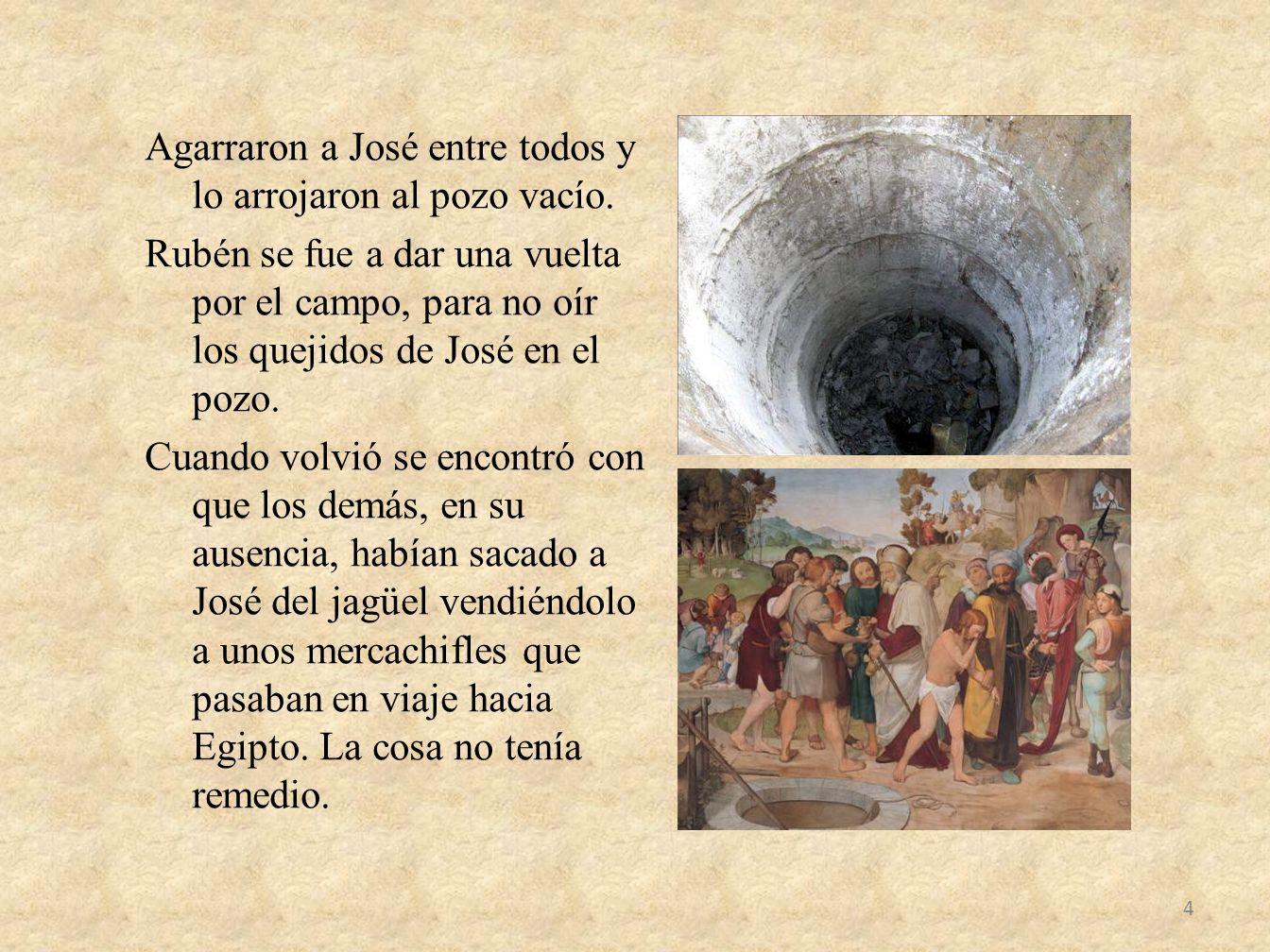 Agarraron a José entre todos y lo arrojaron al pozo vacío. Rubén se fue a dar una vuelta por el campo, para no oír los quejidos de José en el pozo. Cu