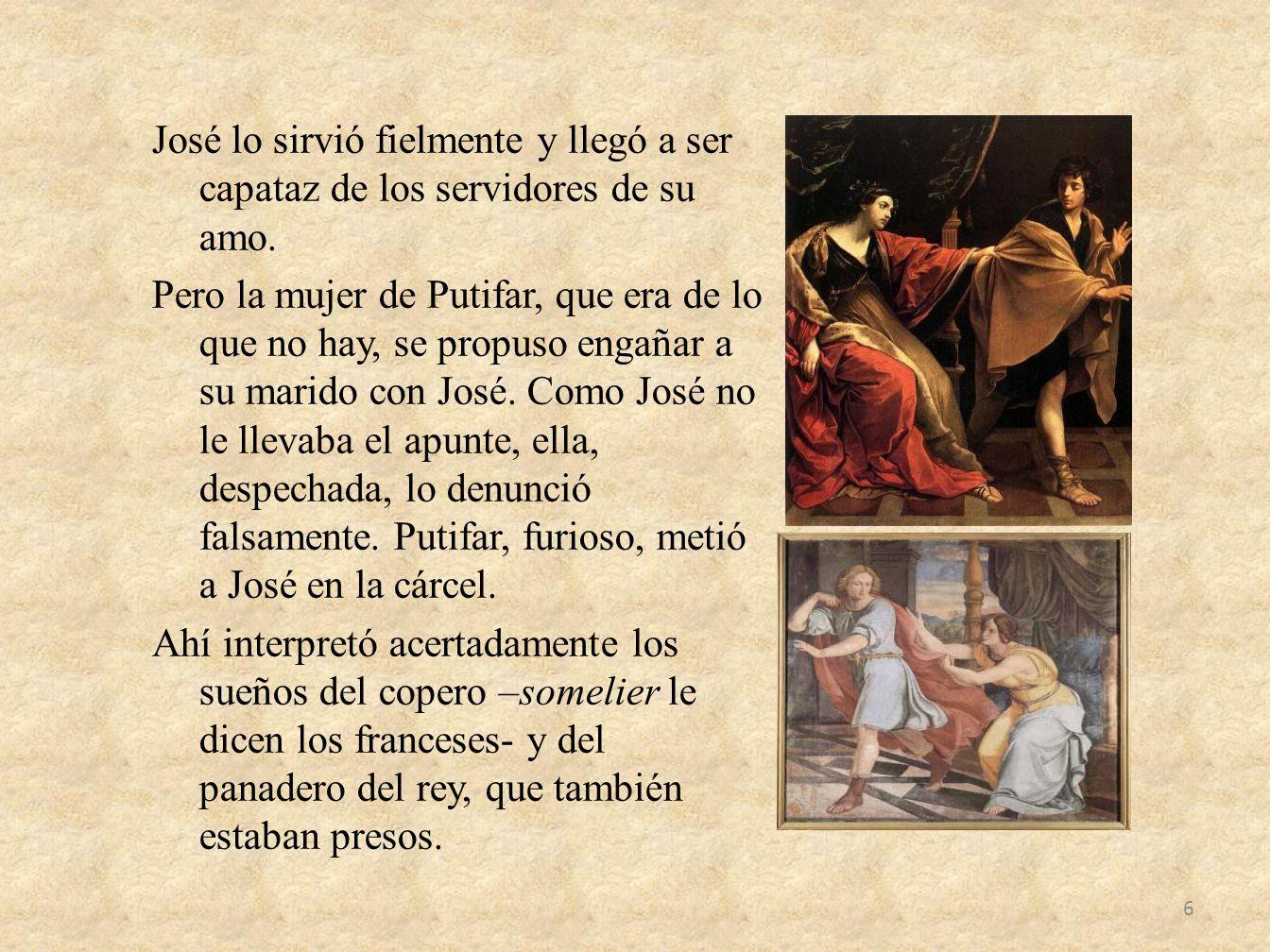 José lo sirvió fielmente y llegó a ser capataz de los servidores de su amo. Pero la mujer de Putifar, que era de lo que no hay, se propuso engañar a s