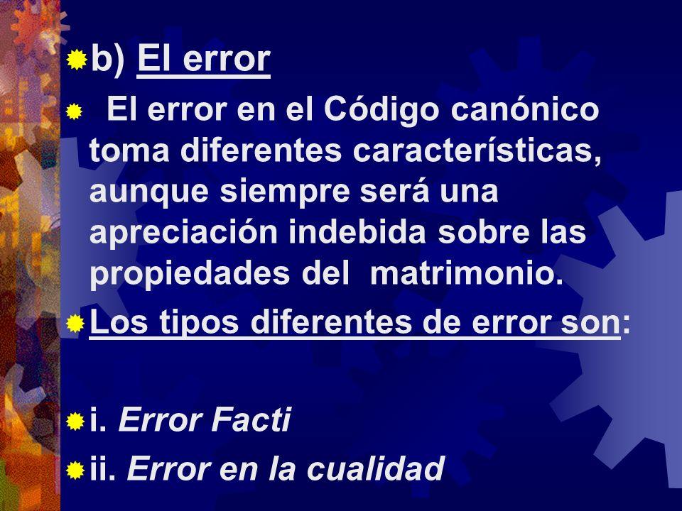 b) El error El error en el Código canónico toma diferentes características, aunque siempre será una apreciación indebida sobre las propiedades del matrimonio.
