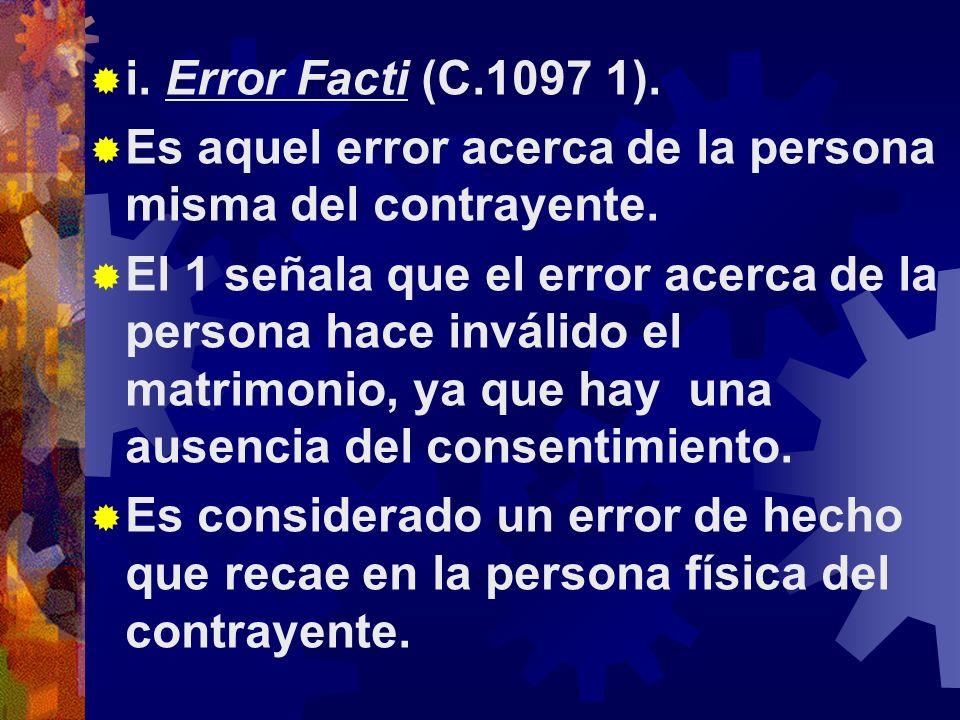 i.Error Facti (C.1097 1). Es aquel error acerca de la persona misma del contrayente.