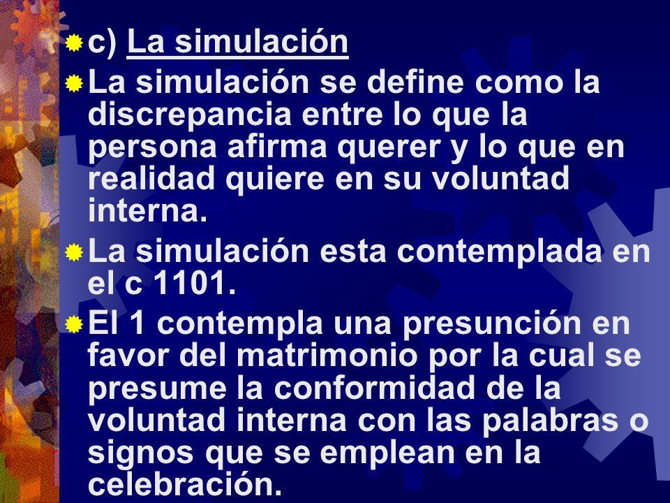 c) La simulación La simulación se define como la discrepancia entre lo que la persona afirma querer y lo que en realidad quiere en su voluntad interna.