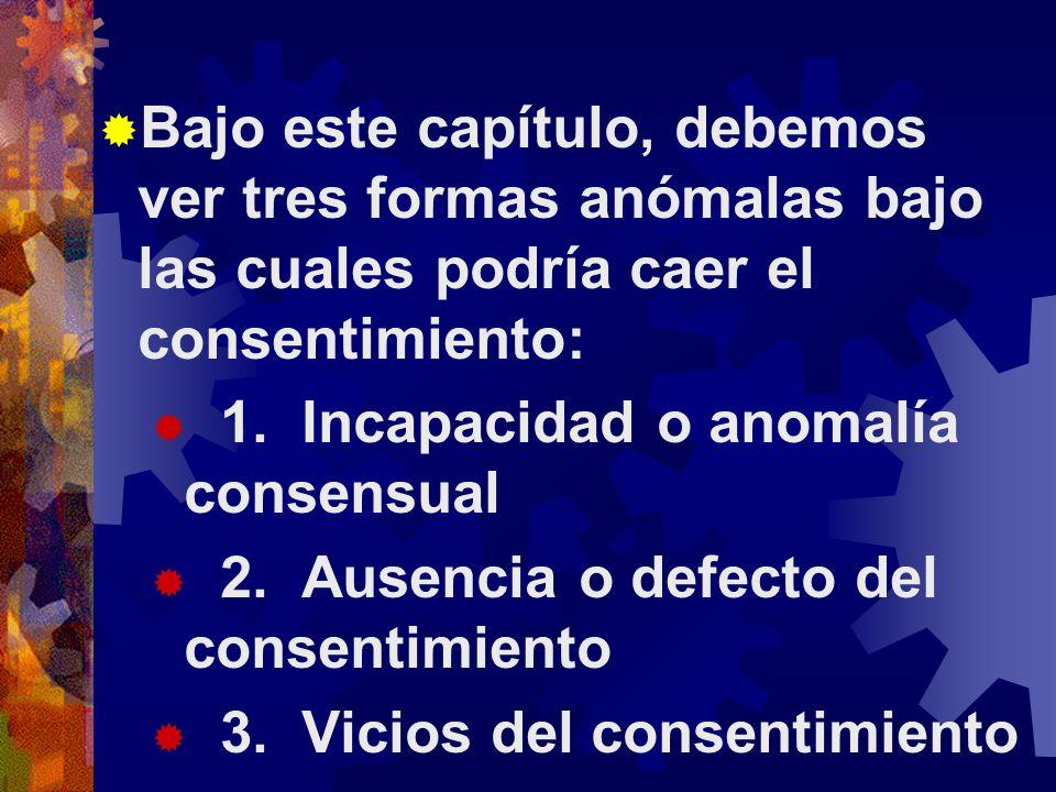 Bajo este capítulo, debemos ver tres formas anómalas bajo las cuales podría caer el consentimiento: 1.