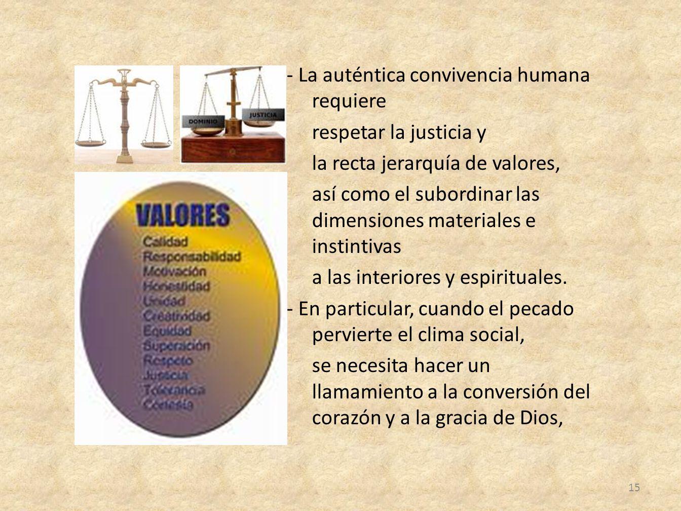 - La auténtica convivencia humana requiere respetar la justicia y la recta jerarquía de valores, así como el subordinar las dimensiones materiales e i