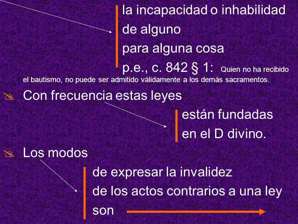 la incapacidad o inhabilidad de alguno para alguna cosa p.e., c. 842 § 1: Quien no ha recibido el bautismo, no puede ser admitido válidamente a los de