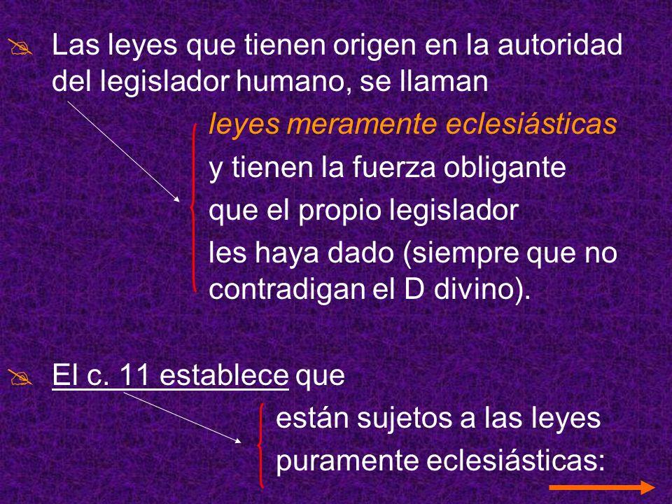 Las leyes que tienen origen en la autoridad del legislador humano, se llaman leyes meramente eclesiásticas y tienen la fuerza obligante que el propio