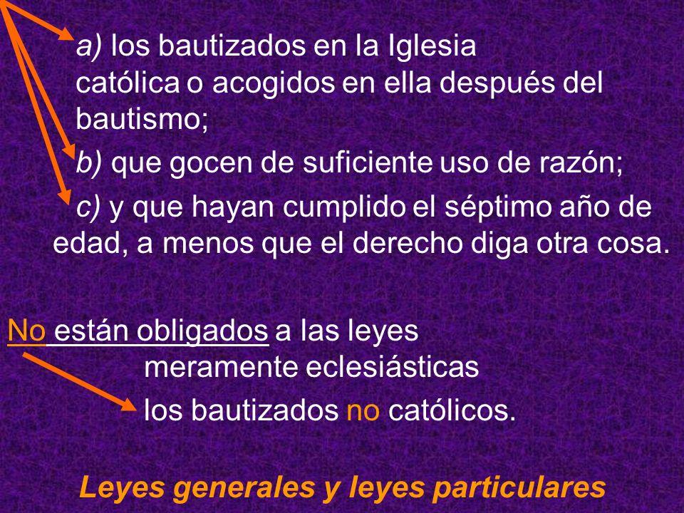 a) los bautizados en la Iglesia católica o acogidos en ella después del bautismo; b) que gocen de suficiente uso de razón; c) y que hayan cumplido el