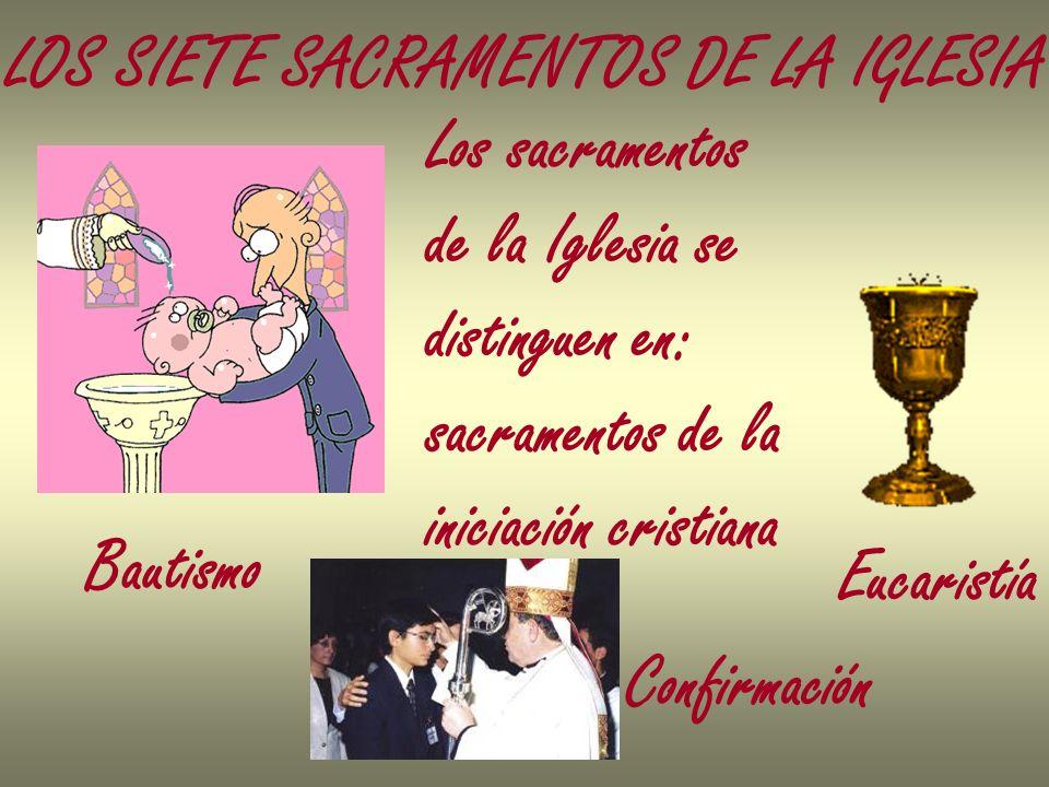 LOS SIETE SACRAMENTOS DE LA IGLESIA Los sacramentos de la Iglesia se distinguen en: sacramentos de la iniciación cristiana Bautismo Confirmación Eucar
