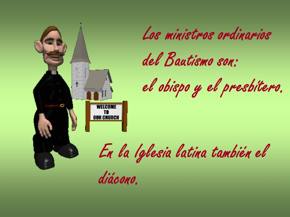 Los ministros ordinarios del Bautismo son: el obispo y el presbítero. En la Iglesia latina también el diácono.