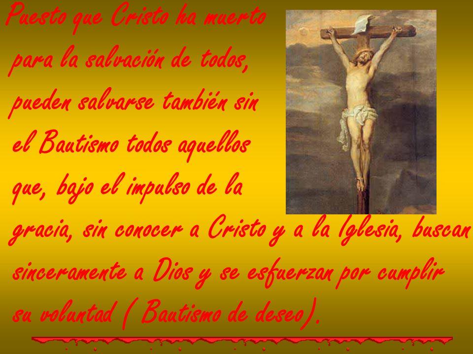 Puesto que Cristo ha muerto para la salvación de todos, pueden salvarse también sin el Bautismo todos aquellos que, bajo el impulso de la gracia, sin