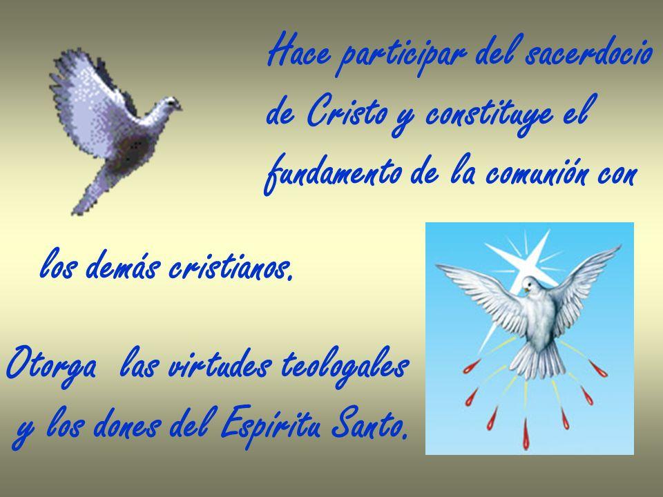 Otorga las virtudes teologales y los dones del Espíritu Santo. Hace participar del sacerdocio de Cristo y constituye el fundamento de la comunión con