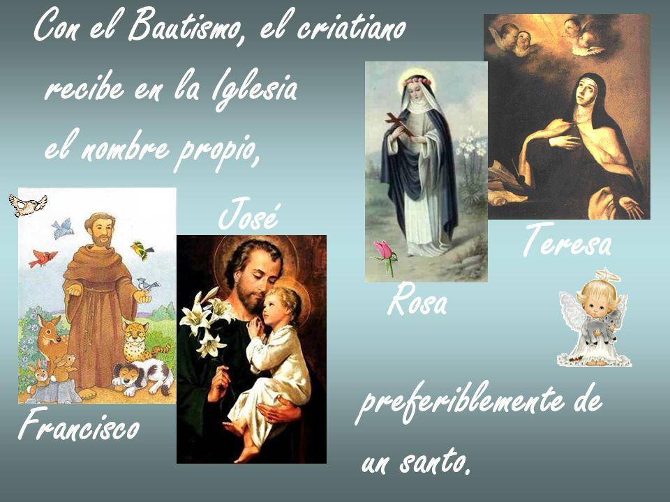 Con el Bautismo, el criatiano recibe en la Iglesia el nombre propio, Francisco José preferiblemente de un santo. Rosa Teresa