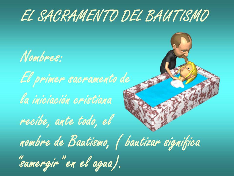EL SACRAMENTO DEL BAUTISMO Nombres: El primer sacramento de la iniciación cristiana recibe, ante todo, el nombre de Bautismo, ( bautizar significa sum