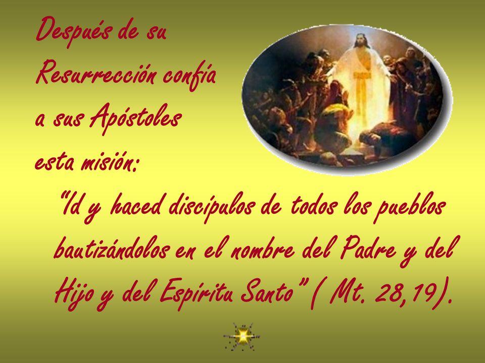 Después de su Resurrección confía a sus Apóstoles esta misión: Id y haced discípulos de todos los pueblos bautizándolos en el nombre del Padre y del H