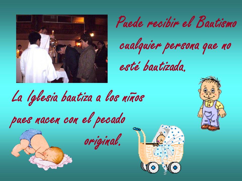 Puede recibir el Bautismo cualquier persona que no esté bautizada. La Iglesia bautiza a los niños pues nacen con el pecado original.