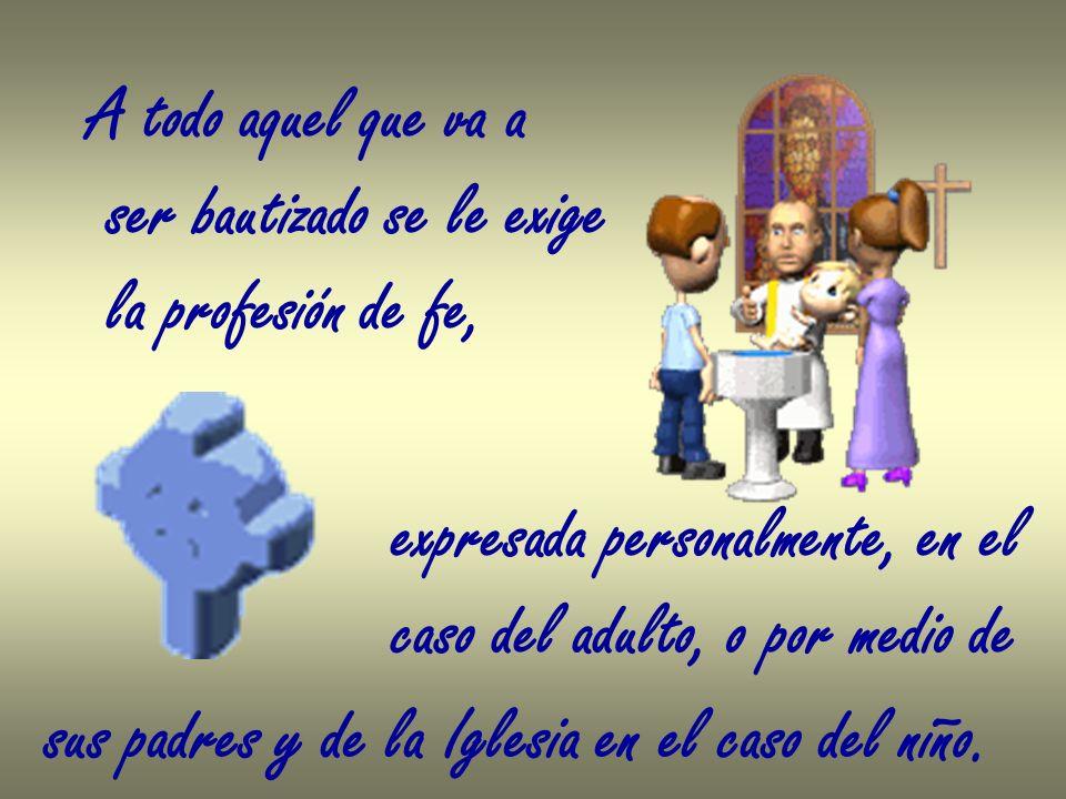 A todo aquel que va a ser bautizado se le exige la profesión de fe, expresada personalmente, en el caso del adulto, o por medio de sus padres y de la