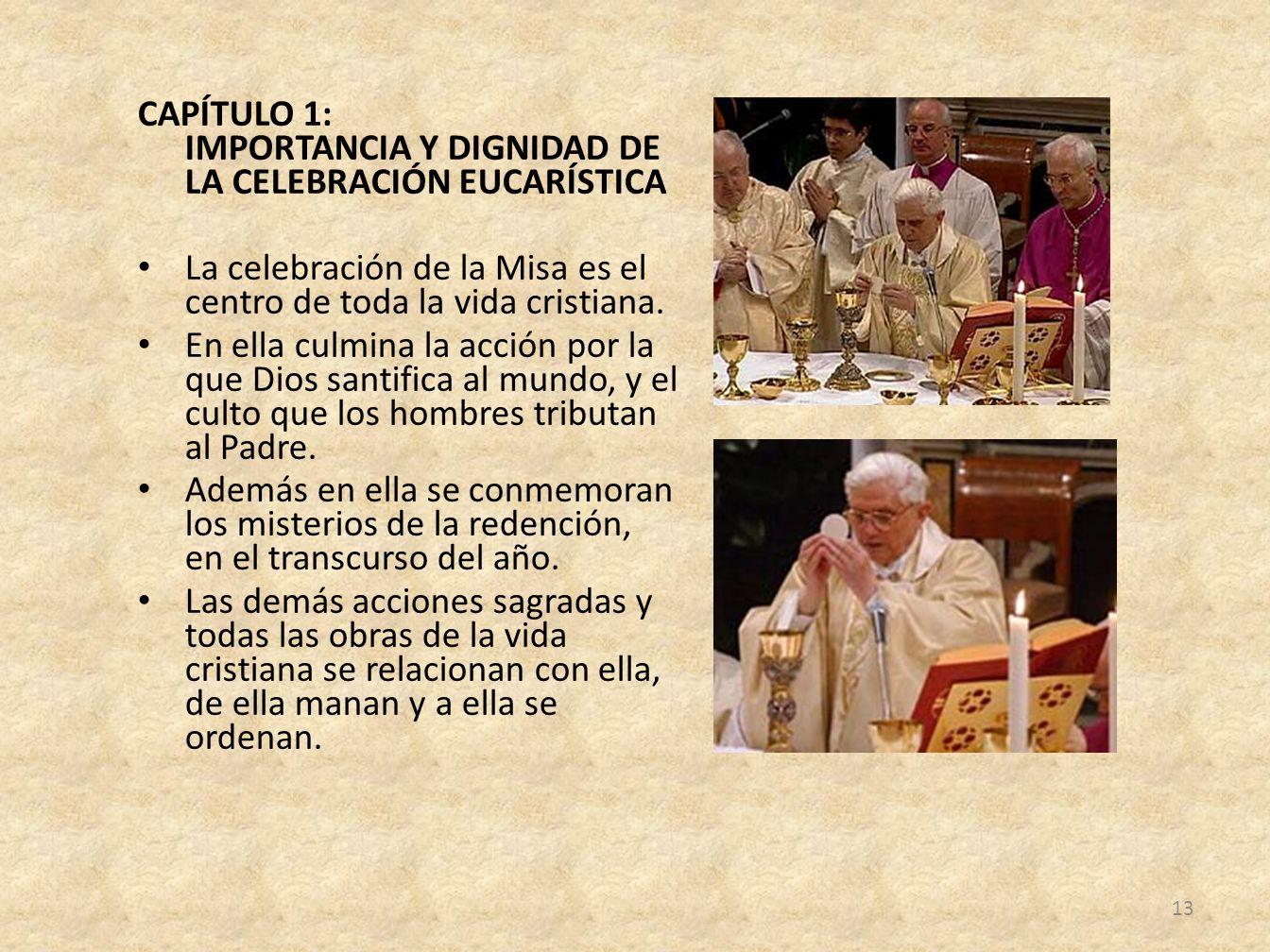 CAPÍTULO 1: IMPORTANCIA Y DIGNIDAD DE LA CELEBRACIÓN EUCARÍSTICA La celebración de la Misa es el centro de toda la vida cristiana. En ella culmina la