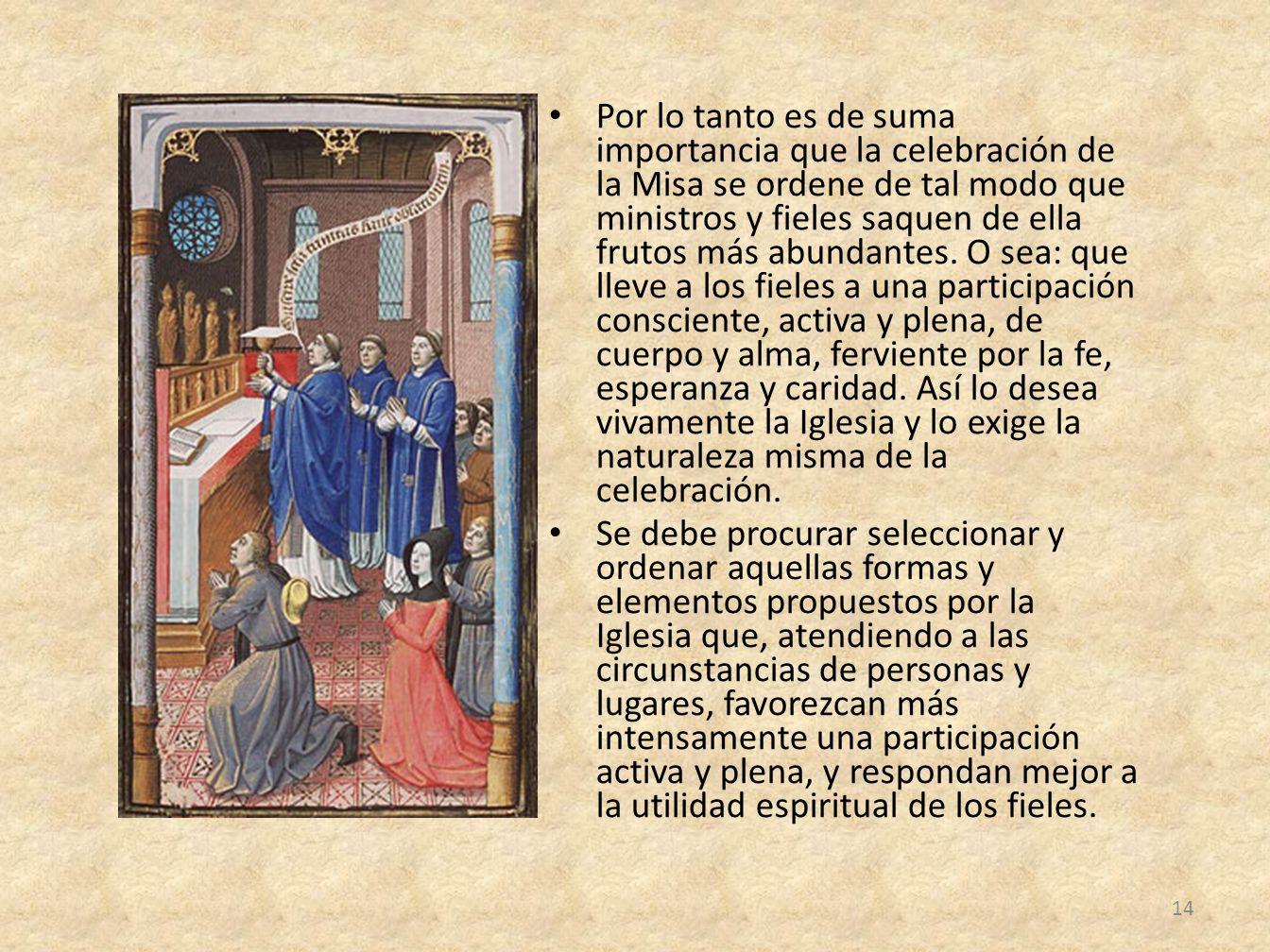 Por lo tanto es de suma importancia que la celebración de la Misa se ordene de tal modo que ministros y fieles saquen de ella frutos más abundantes. O