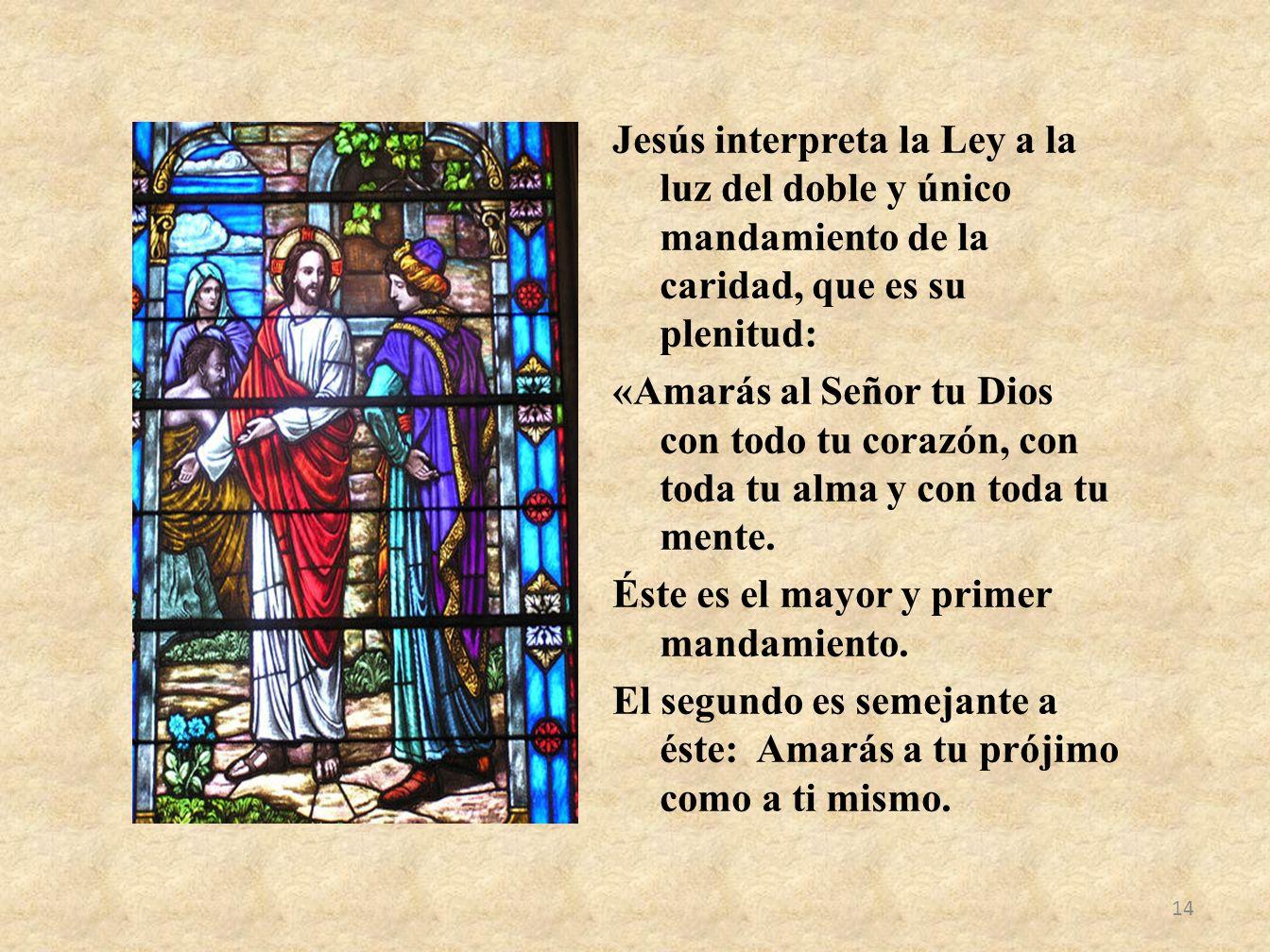 Jesús interpreta la Ley a la luz del doble y único mandamiento de la caridad, que es su plenitud: «Amarás al Señor tu Dios con todo tu corazón, con to