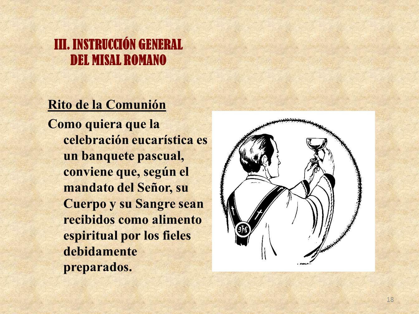 III. INSTRUCCIÓN GENERAL DEL MISAL ROMANO Rito de la Comunión Como quiera que la celebración eucarística es un banquete pascual, conviene que, según e