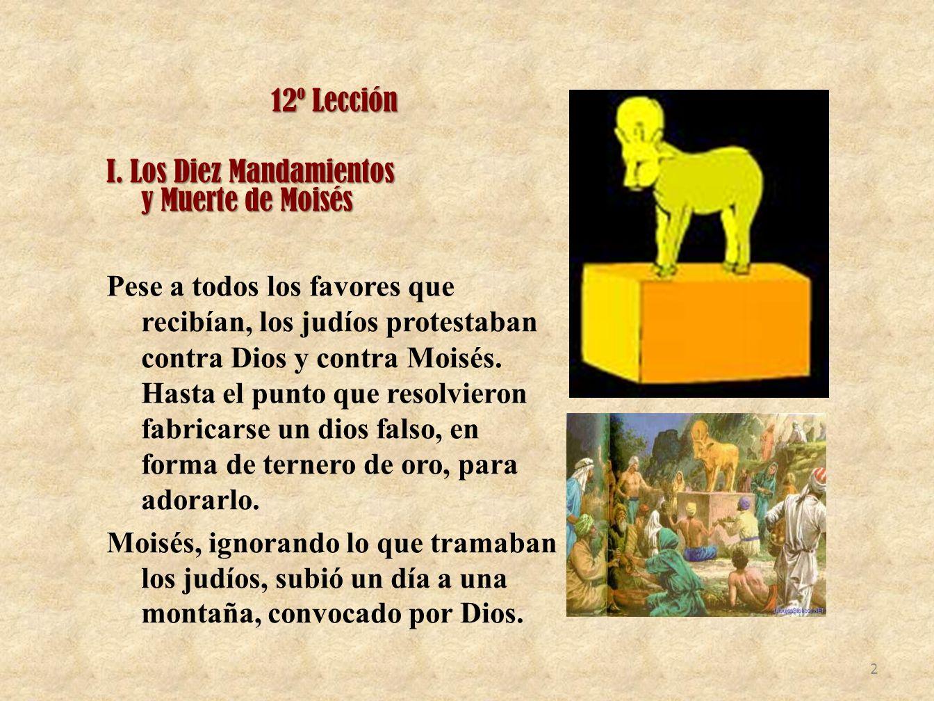 12º Lección I. Los Diez Mandamientos y Muerte de Moisés Pese a todos los favores que recibían, los judíos protestaban contra Dios y contra Moisés. Has